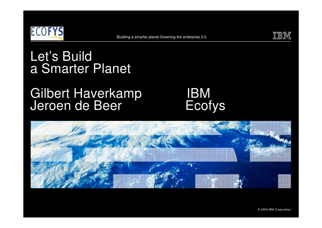 Building a smarter planet Greening the enterprise 3.0     Let's Build a Smarter Planet Gilbert Haverkamp                  ...