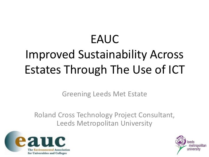 EAUCImproved Sustainability Across Estates Through The Use of ICT<br />Greening Leeds Met Estate<br />Roland Cross Technol...