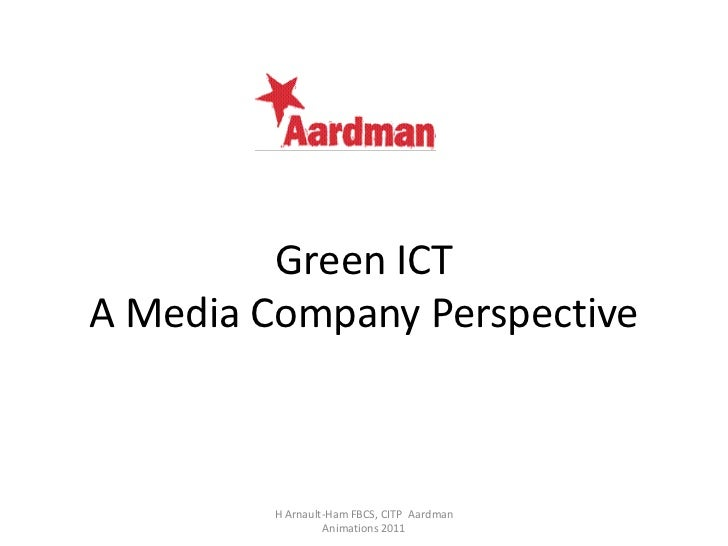 Green ICTA Media Company Perspective         H Arnault-Ham FBCS, CITP Aardman                  Animations 2011