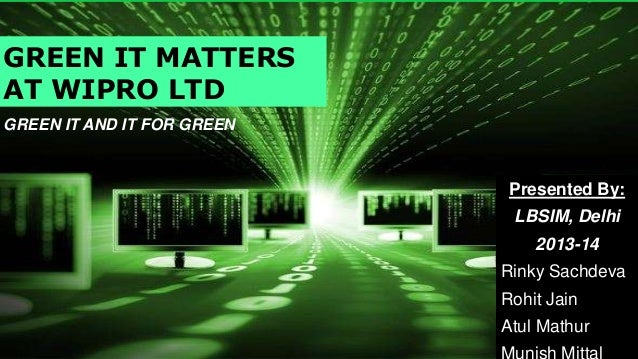 GREEN IT MATTERS AT WIPRO LTD GREEN IT AND IT FOR GREEN  Presented By: LBSIM, Delhi 2013-14 Rinky Sachdeva Rohit Jain Atul...