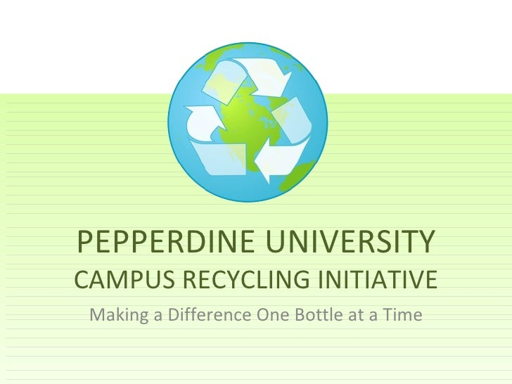 PEPPERDINE UNIVERSITY  CAMPUS RECYCLING INITIATIVE Making a Difference One Bottle at a Time