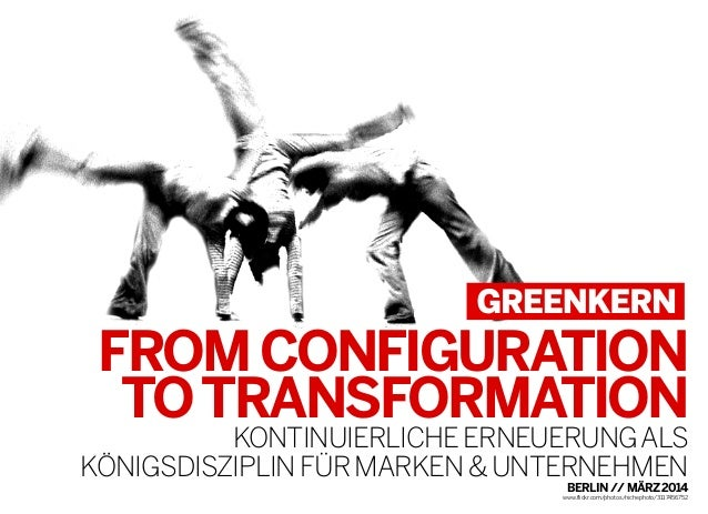 FROMCONFIGURATION TOTRANSFORMATION KONTINUIERLICHEERNEUERUNGALS KÖNIGSDISZIPLINFÜRMARKEN&UNTERNEHMEN BERLIN//MÄRZ2014 www....