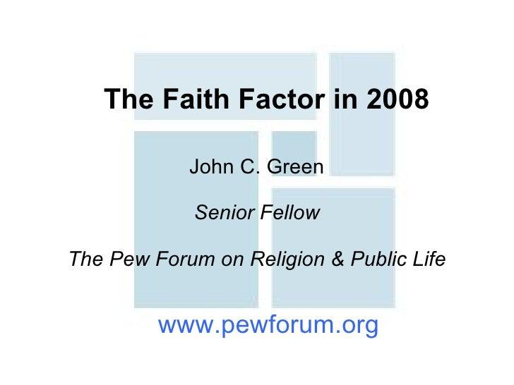 The Faith Factor in 2008 John C. Green Senior Fellow The Pew Forum on Religion & Public Life www.pewforum.org