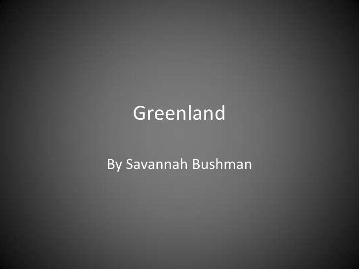 Greenland<br />By Savannah Bushman<br />