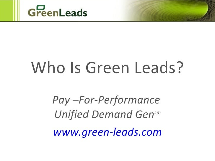 Got Green Leads? Pay –For-Performance  Unified Demand Gen sm www.green-leads.com