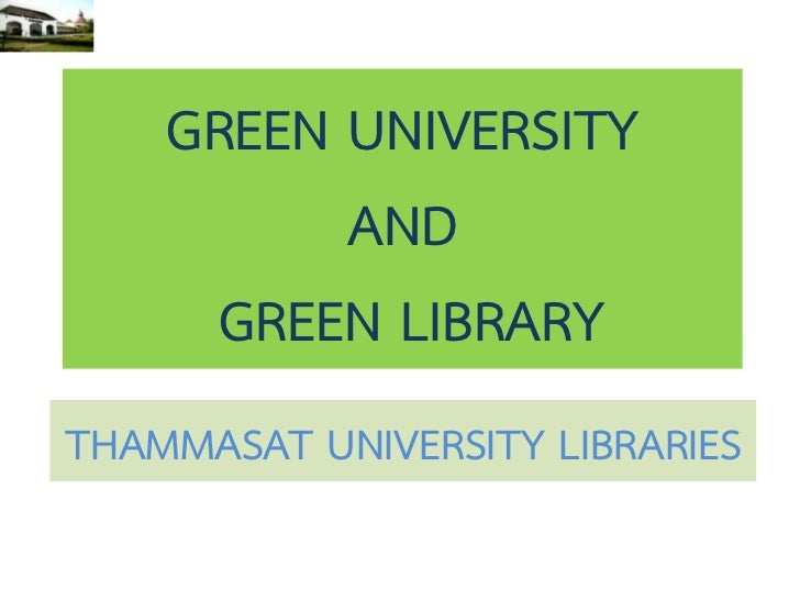 GREEN UNIVERSITY          AND     GREEN LIBRARYTHAMMASAT UNIVERSITY LIBRARIES