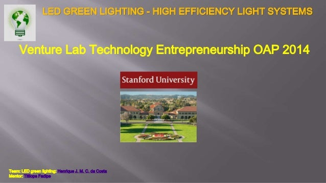LED GREEN LIGHTING - HIGH EFFICIENCY LIGHT SYSTEMS Venture Lab Technology Entrepreneurship OAP 2014 Team: LED green lighti...