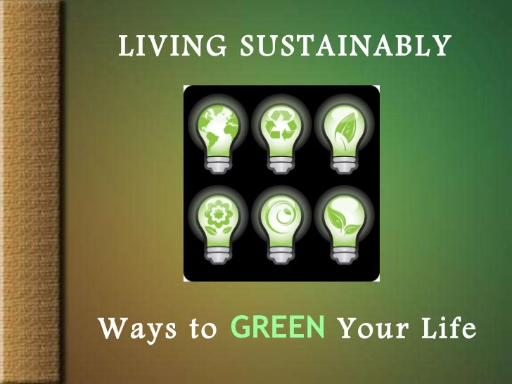 LIVING SUSTAINABLY Ways to   GREEN   Your Life