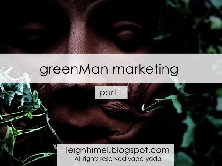 greenMan marketing leighhimel.blogspot.com All rights reserved yada yada part I