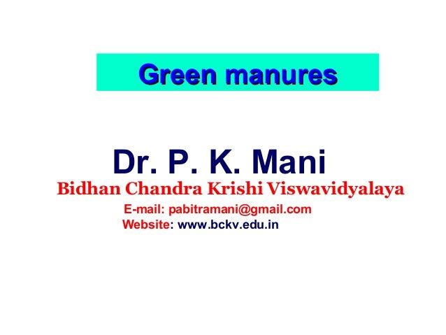 Green manures  Dr. P. K. Mani  Bidhan Chandra Krishi Viswavidyalaya E-mail: pabitramani@gmail.com Website: www.bckv.edu.in