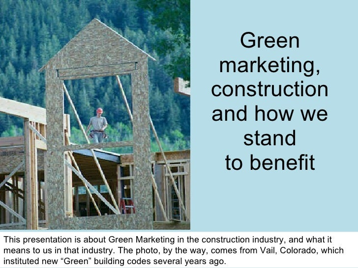 Green marketing, construction and how we stand to benefit This presentation is about Green Marketing in the construction i...