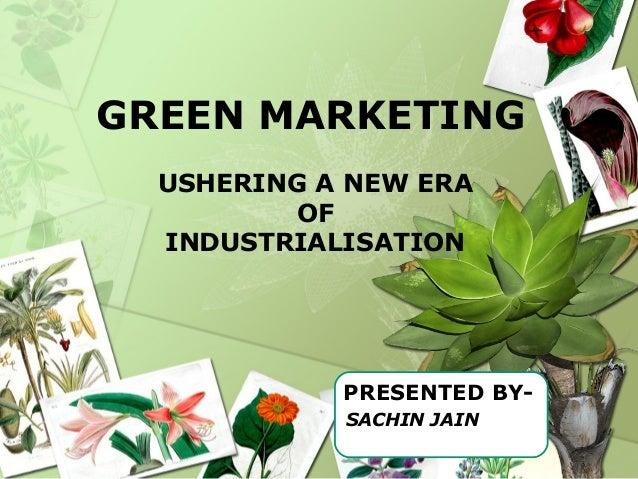 GREEN MARKETING USHERING A NEW ERA OF INDUSTRIALISATION PRESENTED BY- SACHIN JAIN