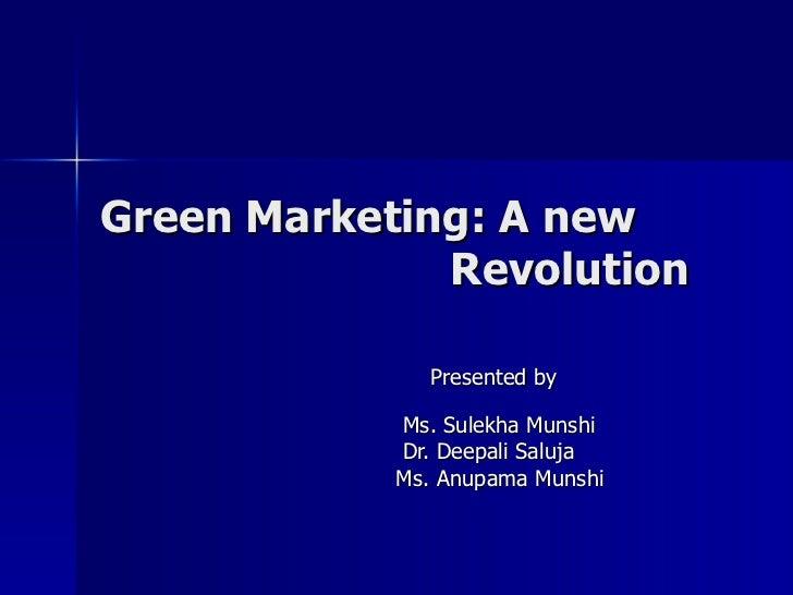 Green Marketing: A new   Revolution Presented by  Ms. Sulekha Munshi Dr. Deepali Saluja  Ms. Anupama Munshi