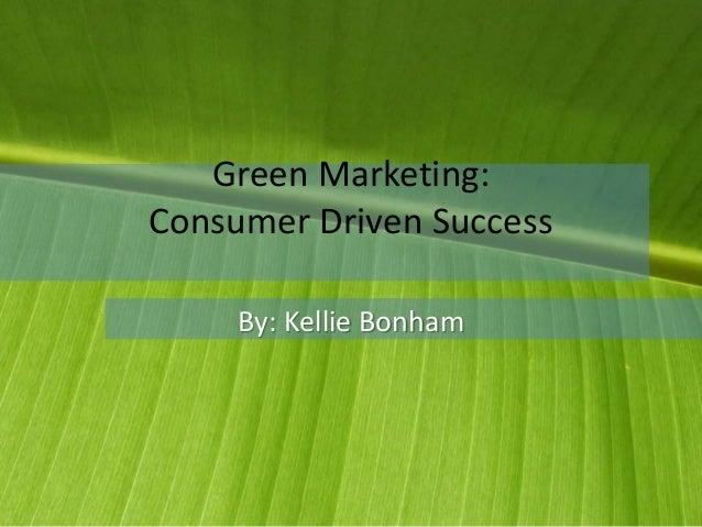 Green Marketing: Consumer Driven Success By: Kellie Bonham