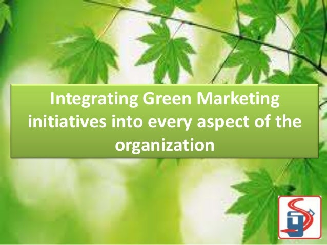 Integrating Green Marketing initiatives into every aspect of the organization