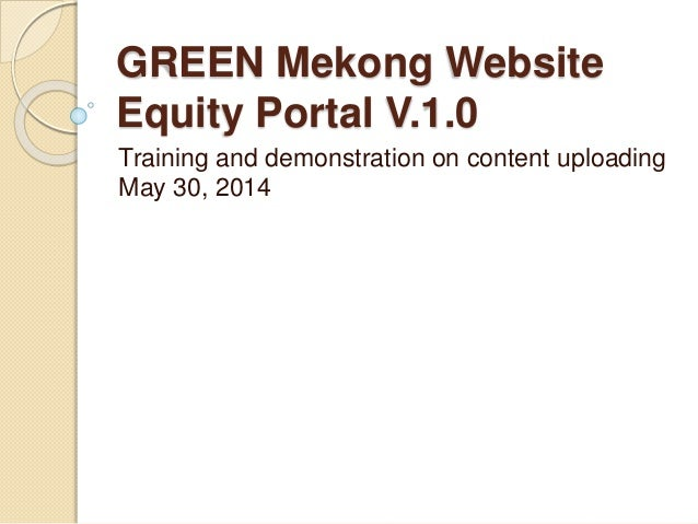 GREEN Mekong Website Equity Portal V.1.0 Training and demonstration on content uploading May 30, 2014