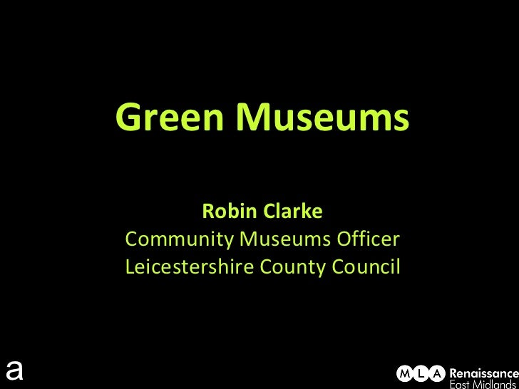 Green Museums Robin Clarke Community Museums Officer Leicestershire County Council a