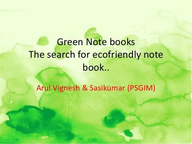 Green Note booksThe search for ecofriendly note            book.. Arul Vignesh & Sasikumar (PSGIM)