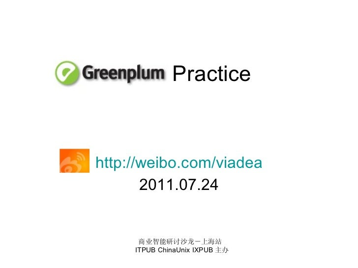 Practice http://weibo.com/viadea 2011.07.24 商业智能研讨沙龙-上海站  ITPUB ChinaUnix IXPUB 主办