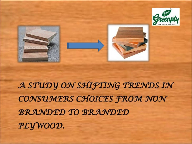 A STUDY ON SHIFTING TRENDS INCONSUMERS CHOICES FROM NONBRANDED TO BRANDEDPLYWOOD.