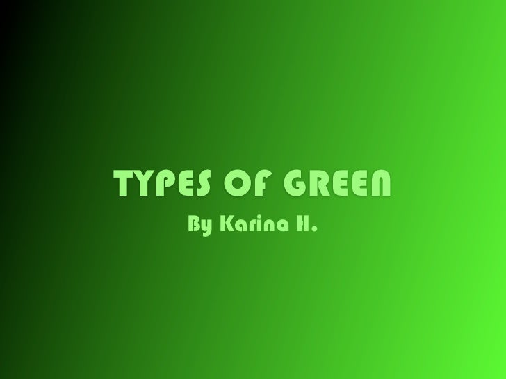 TYPES OF GREEN   By Karina H.