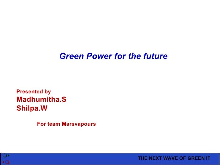 THE NEXT WAVE OF GREEN IT   Green Power for the future Presented by Madhumitha.S Shilpa.W For team Marsvapours