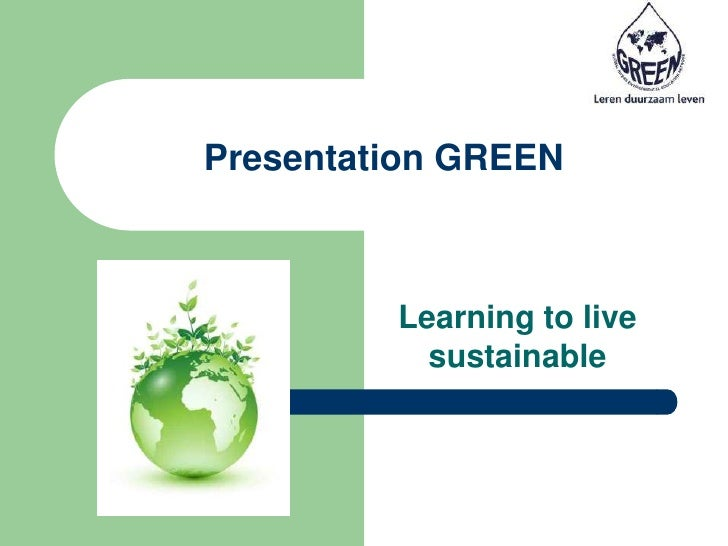 Presentation GREEN<br />Learning to live sustainable<br />