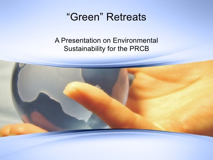 """ Green"" Retreats A Presentation on Environmental Sustainability for the PRCB"