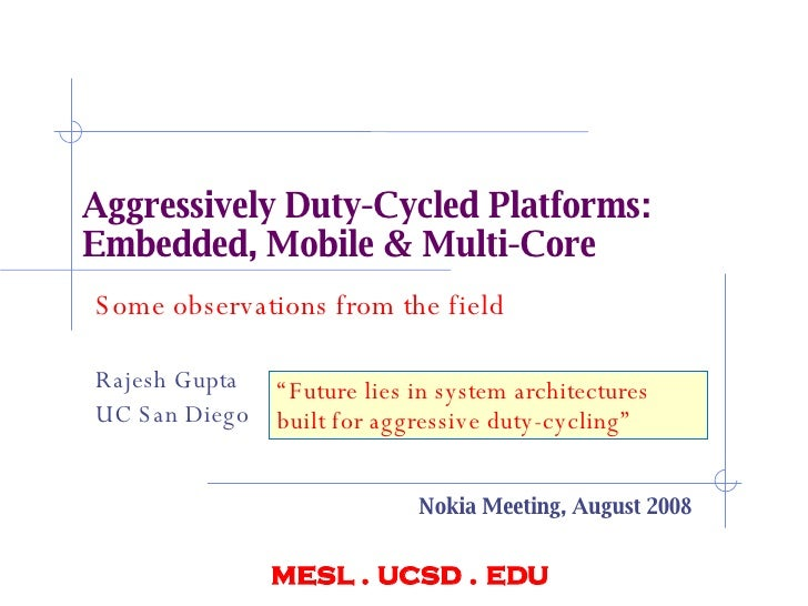Aggressively Duty-Cycled Platforms:  Embedded, Mobile & Multi-Core Some observations from the field Rajesh Gupta UC San Di...