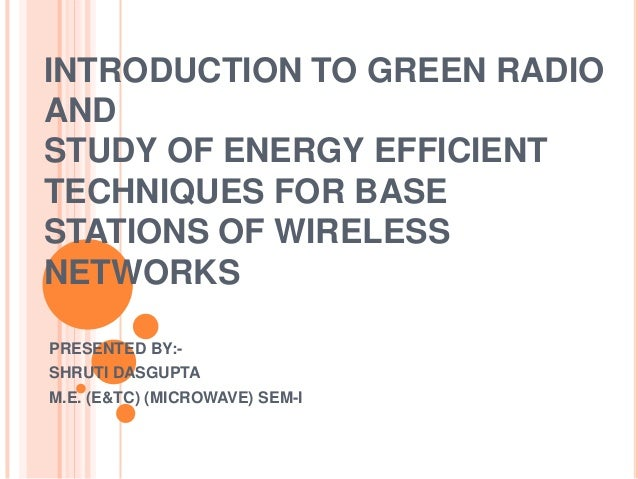 INTRODUCTION TO GREEN RADIO AND STUDY OF ENERGY EFFICIENT TECHNIQUES FOR BASE STATIONS OF WIRELESS NETWORKS PRESENTED BY:S...
