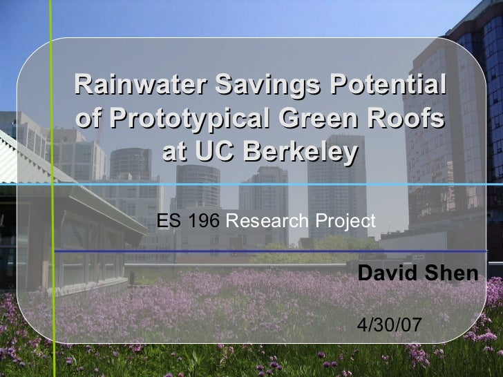 Rainwater Savings Potential of Prototypical Green Roofs at UC Berkeley David Shen 4/30/07 ES 196  Research Project
