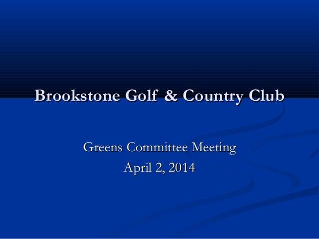 Brookstone Golf & Country ClubBrookstone Golf & Country Club Greens Committee MeetingGreens Committee Meeting April 2, 201...