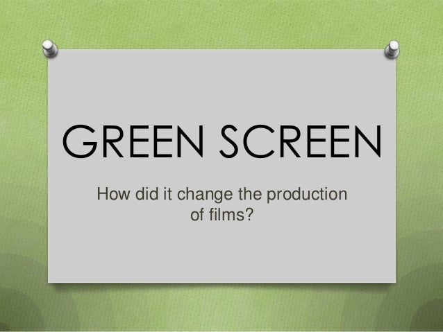 GREEN SCREEN How did it change the production of films?