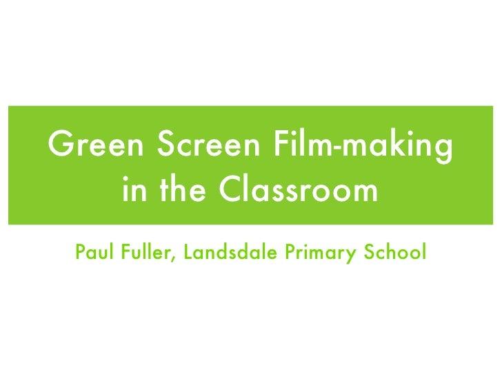 Green Screen Film-making    in the Classroom Paul Fuller, Landsdale Primary School