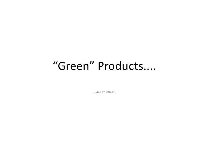 """Green"" Products....        ...Are Pointless."