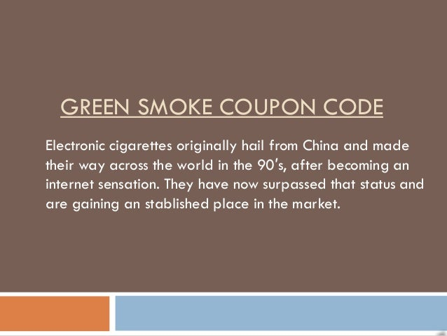 GREEN SMOKE COUPON CODEElectronic cigarettes originally hail from China and madetheir way across the world in the 90′s, af...