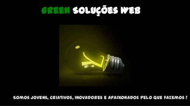 Green Soluções Web Somos jovens, criativos, inovadores e apaixonados pelo que fazemos !
