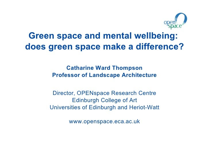 Green space and mental wellbeing:does green space make a difference?          Catharine Ward Thompson     Professor of Lan...