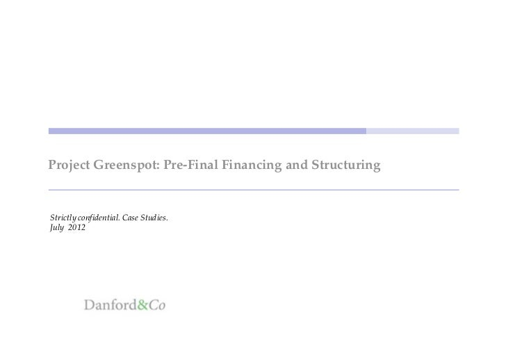 Project Greenspot: Pre-Final Financing and StructuringStrictly confidential. Case Studies.July 2012