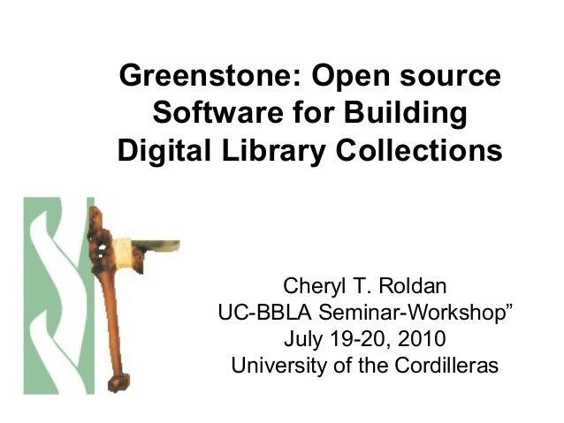 "Greenstone: Open source Software for Building Digital Library Collections Cheryl T. Roldan UC-BBLA Seminar-Workshop"" July ..."