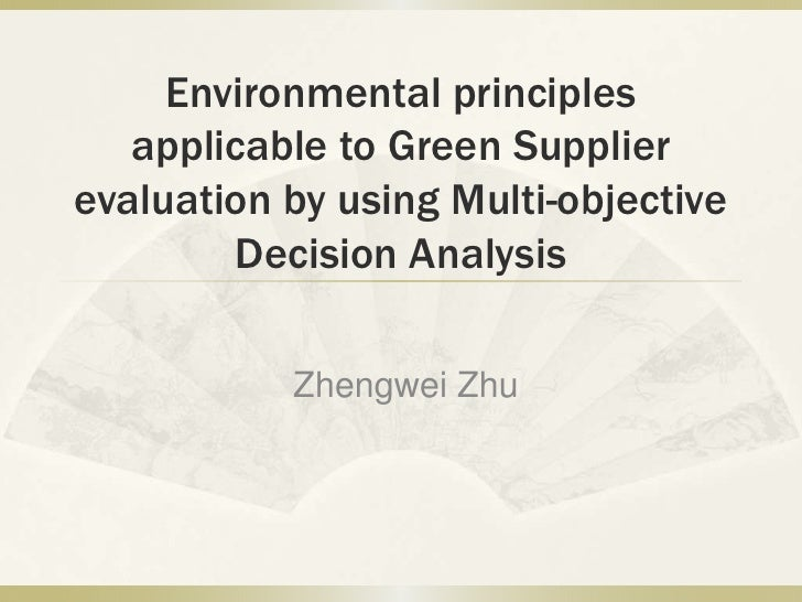 Environmental principles applicable to Green Supplier evaluation by using Multi-objective Decision Analysis<br />Zhengwei ...