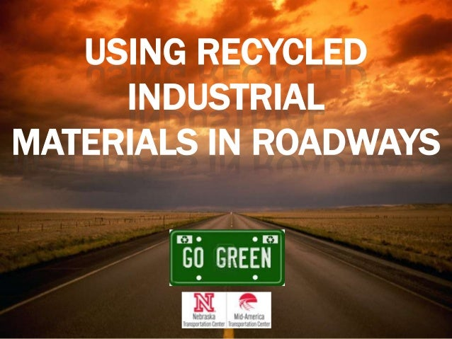 USING RECYCLED INDUSTRIAL MATERIALS IN ROADWAYS