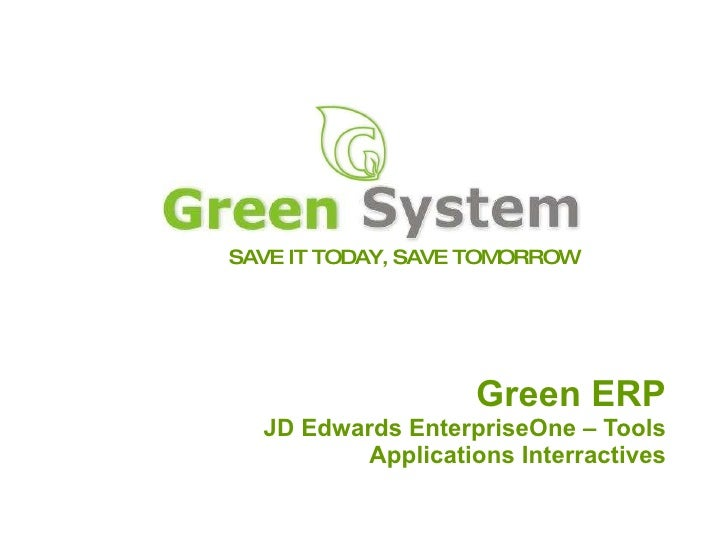 SAVE IT TODAY, SAVE TOMORROW Green ERP JD Edwards EnterpriseOne – Tools Applications Interractives