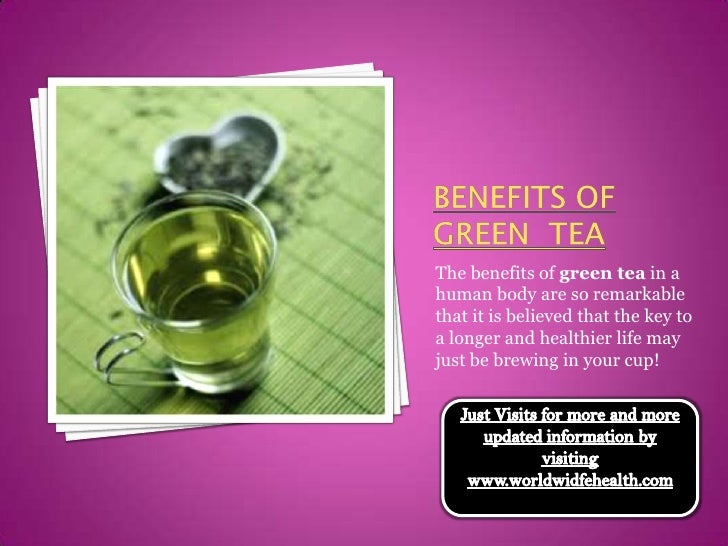 Benefits Of Green  tea<br />The benefits of green tea in a human body are so remarkable that it is believed that the key t...
