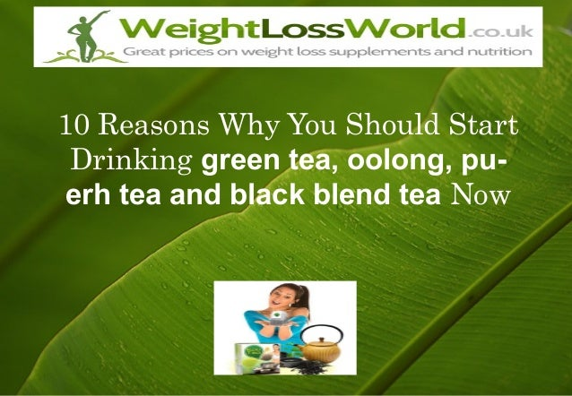 10 Reasons Why You Should Start Drinking green tea, oolong, pu- erh tea and black blend tea Now
