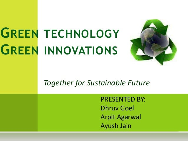 Together for Sustainable Future GREEN TECHNOLOGY GREEN INNOVATIONS PRESENTED BY: Dhruv Goel Arpit Agarwal Ayush Jain