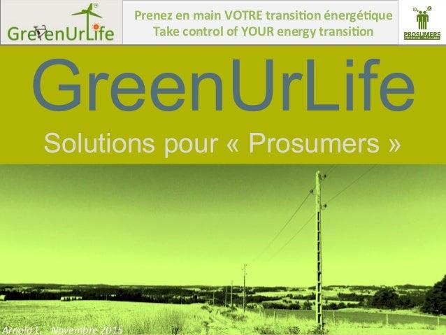 Arnold  L.  -‐  Novembre  2015   GreenUrLife Solutions pour « Prosumers » Prenez  en  main  VOTRE  tran...