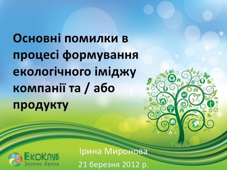 Основні помилки впроцесі формуванняекологічного іміджукомпанії та / абопродукту         Ірина Миронова         21 березня ...