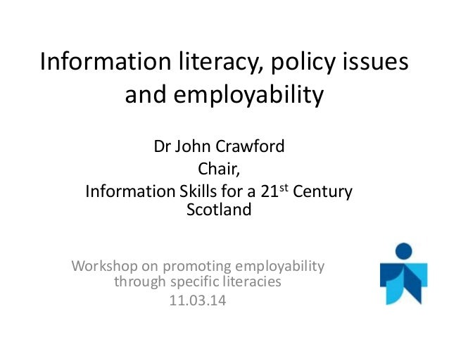 Information literacy, policy issues and employability Dr John Crawford Chair, Information Skills for a 21st Century Scotla...