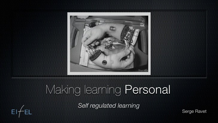 Making learning Personal       Self regulated learning                                 Serge Ravet